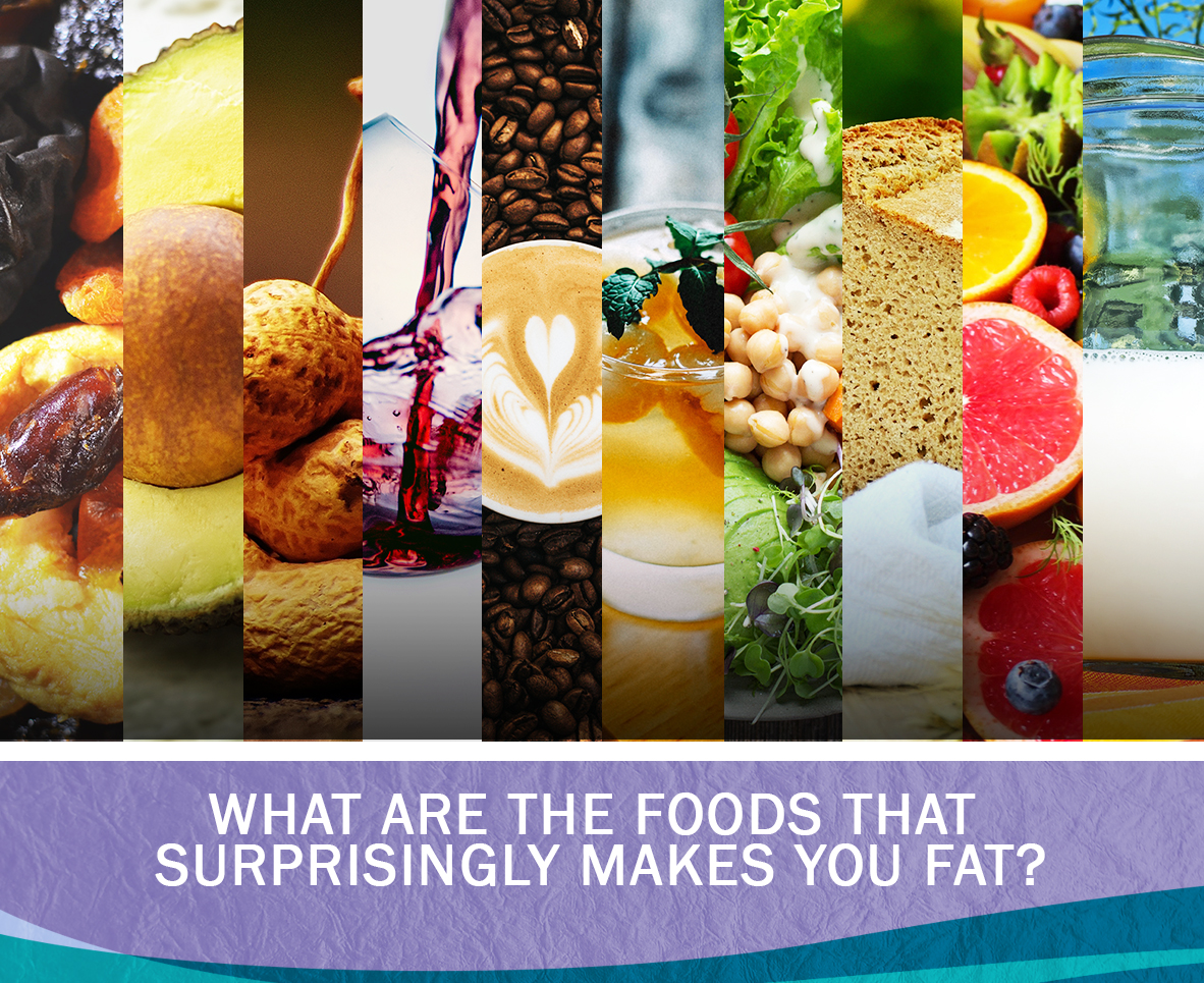 WHAT ARE THE FOODS THAT SURPRISINGLY MAKES YOU FAT
