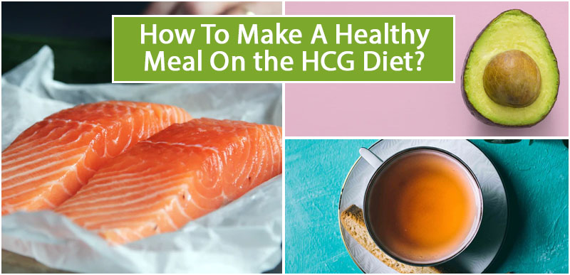 How To Make A Healthy Meal On the HCG Diet